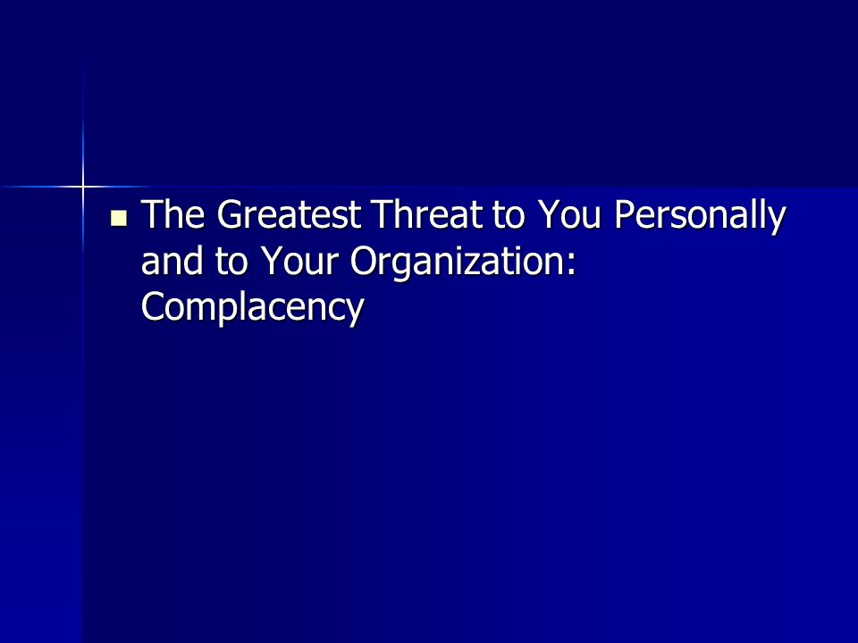 The Greatest Threat to You Personally and to Your Organization: Complacency The Greatest Threat to You Personally and to Your Organization: Complacenc
