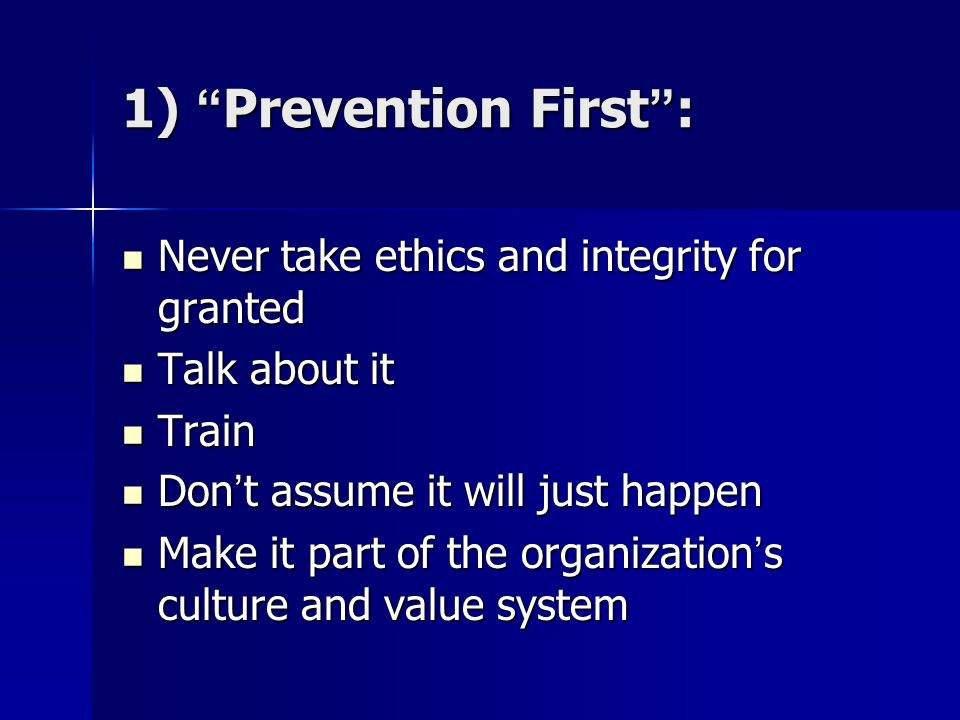1) Prevention First : Never take ethics and integrity for granted Never take ethics and integrity for granted Talk about it Talk about it Train Train Don't assume it will just happen Don't assume it will just happen Make it part of the organization's culture and value system Make it part of the organization's culture and value system