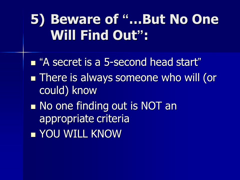 5)Beware of …But No One Will Find Out : A secret is a 5-second head start A secret is a 5-second head start There is always someone who will (or could) know There is always someone who will (or could) know No one finding out is NOT an appropriate criteria No one finding out is NOT an appropriate criteria YOU WILL KNOW YOU WILL KNOW