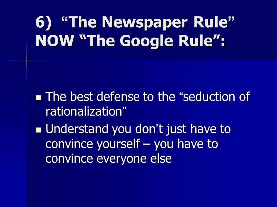"6) ""The Newspaper Rule"" NOW ""The Google Rule"": The best defense to the ""seduction of rationalization"" The best defense to the ""seduction of rationaliz"