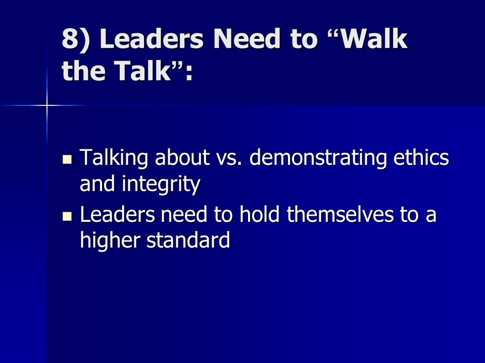 "8) Leaders Need to ""Walk the Talk"": Talking about vs. demonstrating ethics and integrity Talking about vs. demonstrating ethics and integrity Leaders"