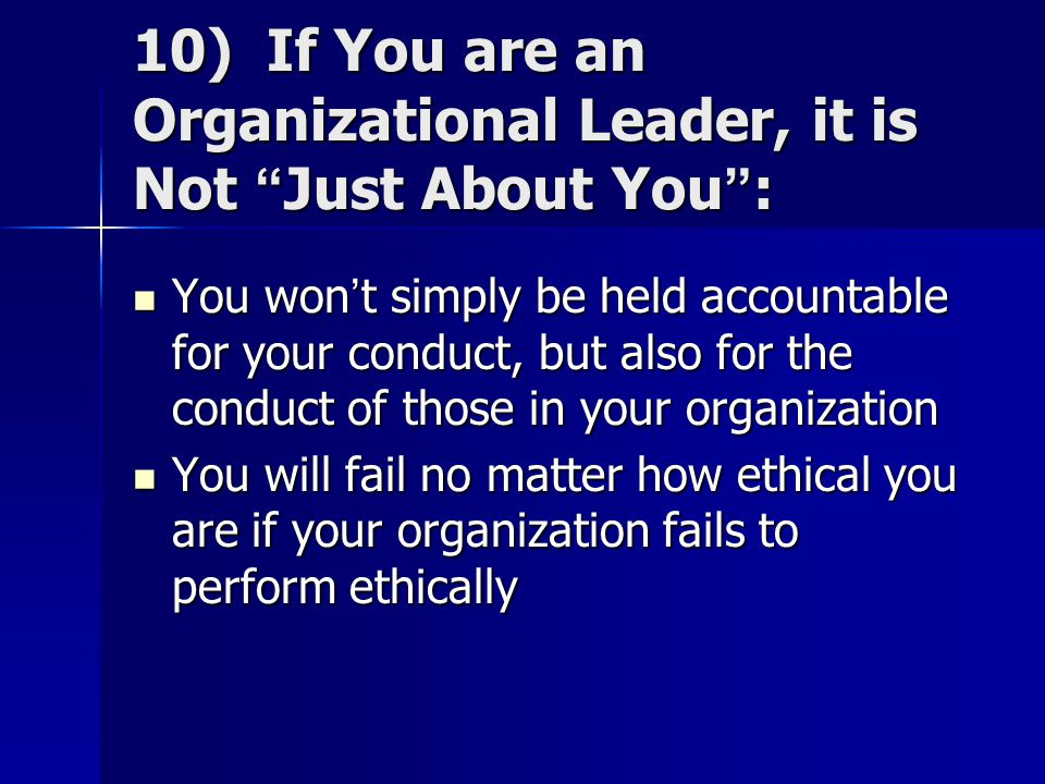 "10) If You are an Organizational Leader, it is Not ""Just About You"": You won't simply be held accountable for your conduct, but also for the conduct o"