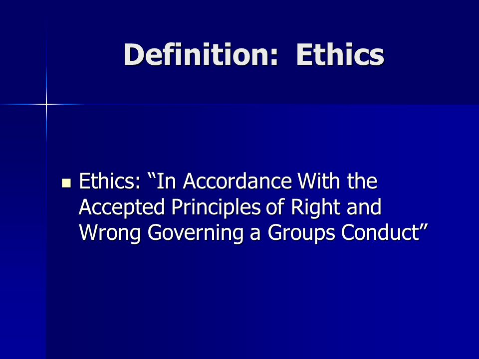 "Definition: Ethics Ethics: ""In Accordance With the Accepted Principles of Right and Wrong Governing a Groups Conduct"" Ethics: ""In Accordance With the"