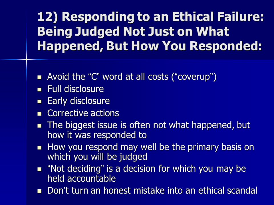 "12) Responding to an Ethical Failure: Being Judged Not Just on What Happened, But How You Responded: Avoid the ""C"" word at all costs (""coverup"") Avoid"