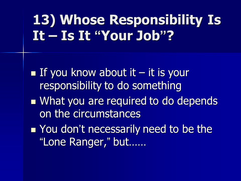 "13) Whose Responsibility Is It – Is It ""Your Job""? If you know about it – it is your responsibility to do something If you know about it – it is your"