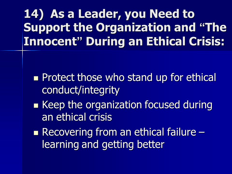 14) As a Leader, you Need to Support the Organization and The Innocent During an Ethical Crisis: Protect those who stand up for ethical conduct/integrity Protect those who stand up for ethical conduct/integrity Keep the organization focused during an ethical crisis Keep the organization focused during an ethical crisis Recovering from an ethical failure – learning and getting better Recovering from an ethical failure – learning and getting better