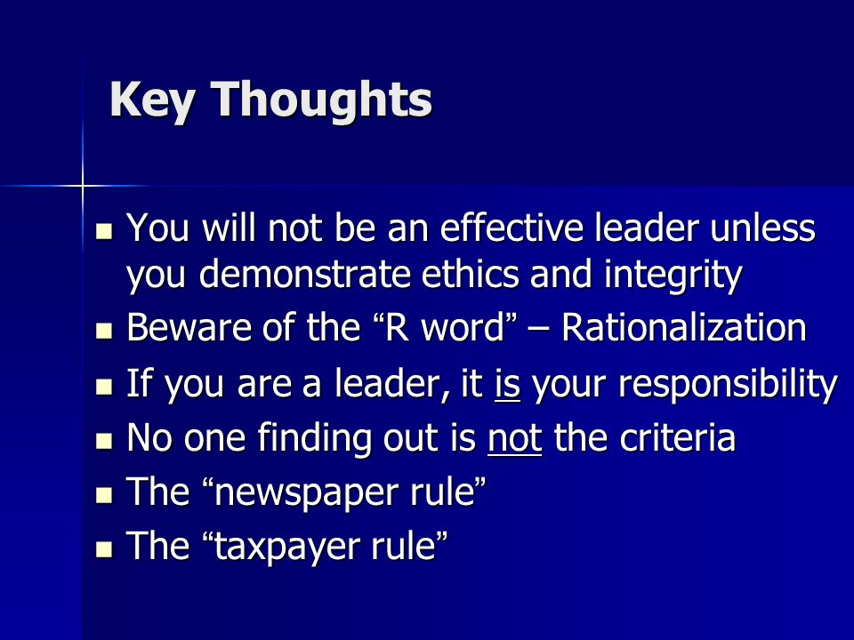 Key Thoughts You will not be an effective leader unless you demonstrate ethics and integrity You will not be an effective leader unless you demonstrate ethics and integrity Beware of the R word – Rationalization Beware of the R word – Rationalization If you are a leader, it is your responsibility If you are a leader, it is your responsibility No one finding out is not the criteria No one finding out is not the criteria The newspaper rule The newspaper rule The taxpayer rule The taxpayer rule