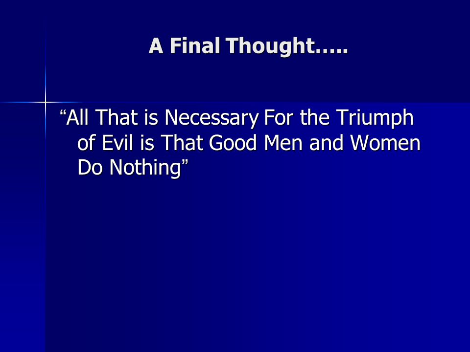 "A Final Thought….. ""All That is Necessary For the Triumph of Evil is That Good Men and Women Do Nothing"""