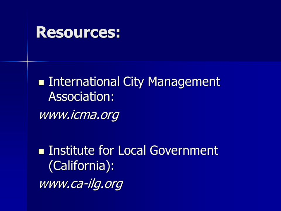 Resources: International City Management Association: International City Management Association:www.icma.org Institute for Local Government (California): Institute for Local Government (California):www.ca-ilg.org