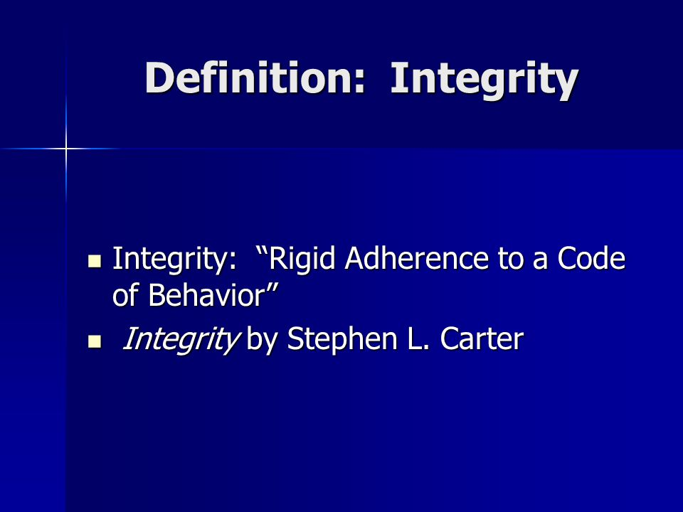 Definition: Integrity Integrity: Rigid Adherence to a Code of Behavior Integrity: Rigid Adherence to a Code of Behavior Integrity by Stephen L.