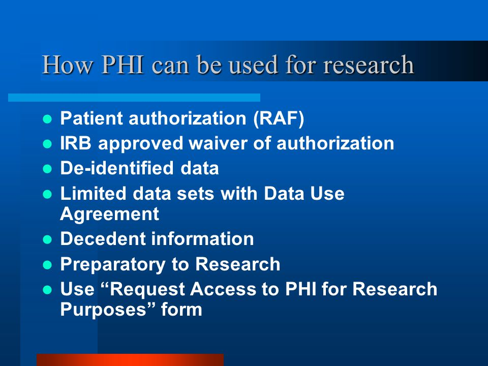 How PHI can be used for research Patient authorization (RAF) IRB approved waiver of authorization De-identified data Limited data sets with Data Use Agreement Decedent information Preparatory to Research Use Request Access to PHI for Research Purposes form
