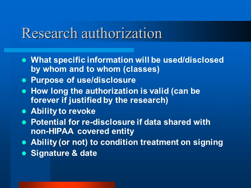 Research authorization What specific information will be used/disclosed by whom and to whom (classes) Purpose of use/disclosure How long the authorization is valid (can be forever if justified by the research) Ability to revoke Potential for re-disclosure if data shared with non-HIPAA covered entity Ability (or not) to condition treatment on signing Signature & date