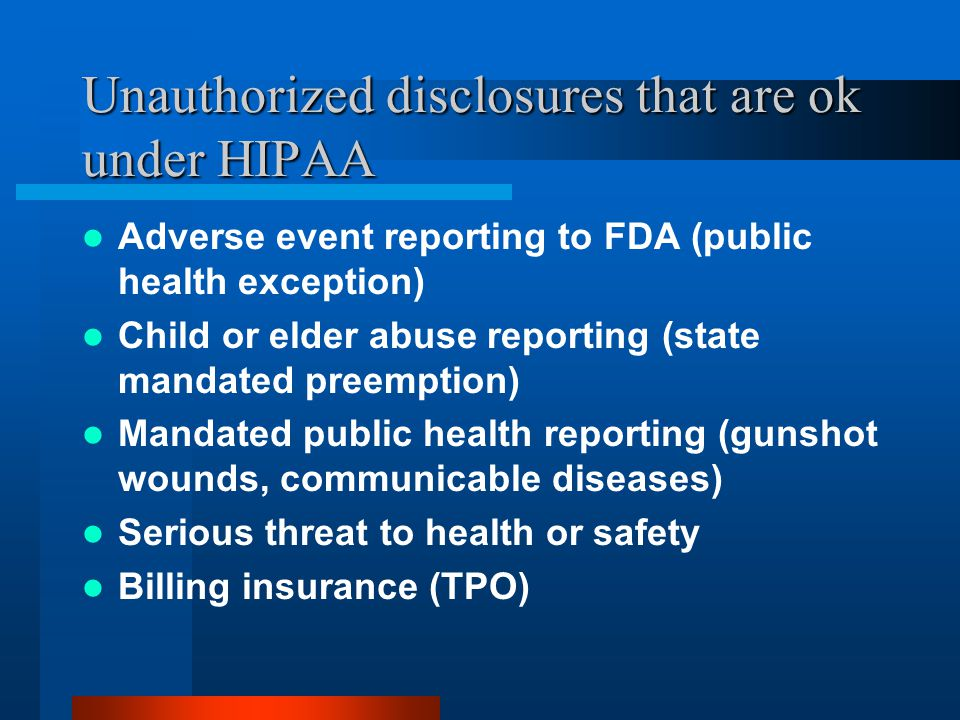 Unauthorized disclosures that are ok under HIPAA Adverse event reporting to FDA (public health exception) Child or elder abuse reporting (state mandated preemption) Mandated public health reporting (gunshot wounds, communicable diseases) Serious threat to health or safety Billing insurance (TPO)