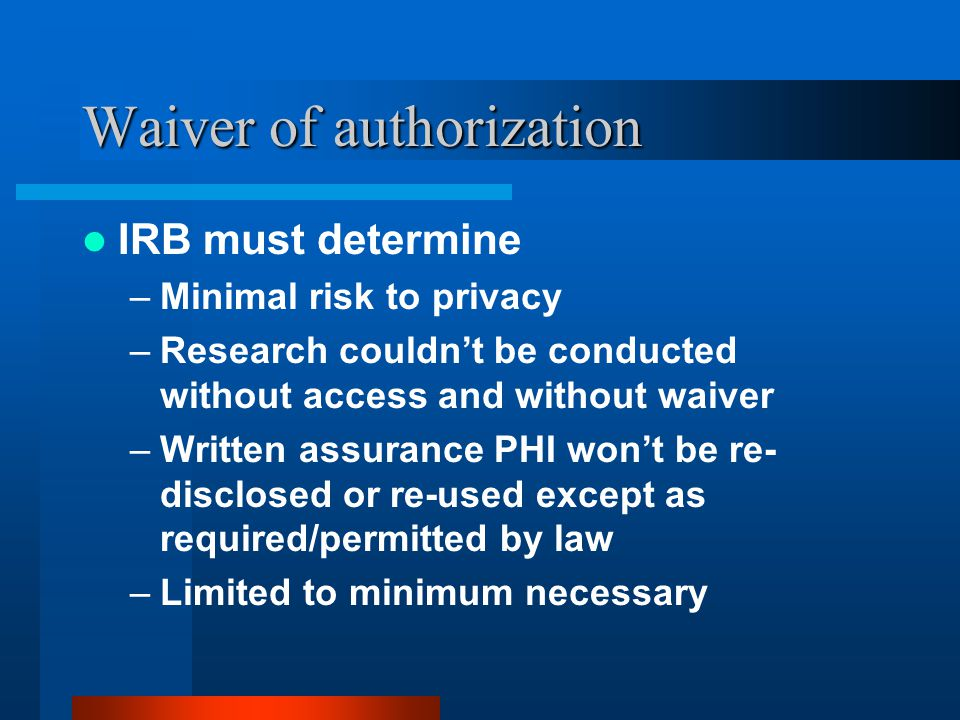 Waiver of authorization IRB must determine –Minimal risk to privacy –Research couldn't be conducted without access and without waiver –Written assurance PHI won't be re- disclosed or re-used except as required/permitted by law –Limited to minimum necessary