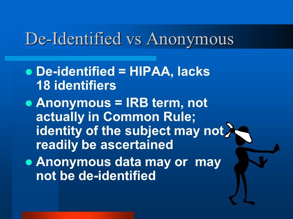 De-Identified vs Anonymous De-identified = HIPAA, lacks 18 identifiers Anonymous = IRB term, not actually in Common Rule; identity of the subject may not readily be ascertained Anonymous data may or may not be de-identified