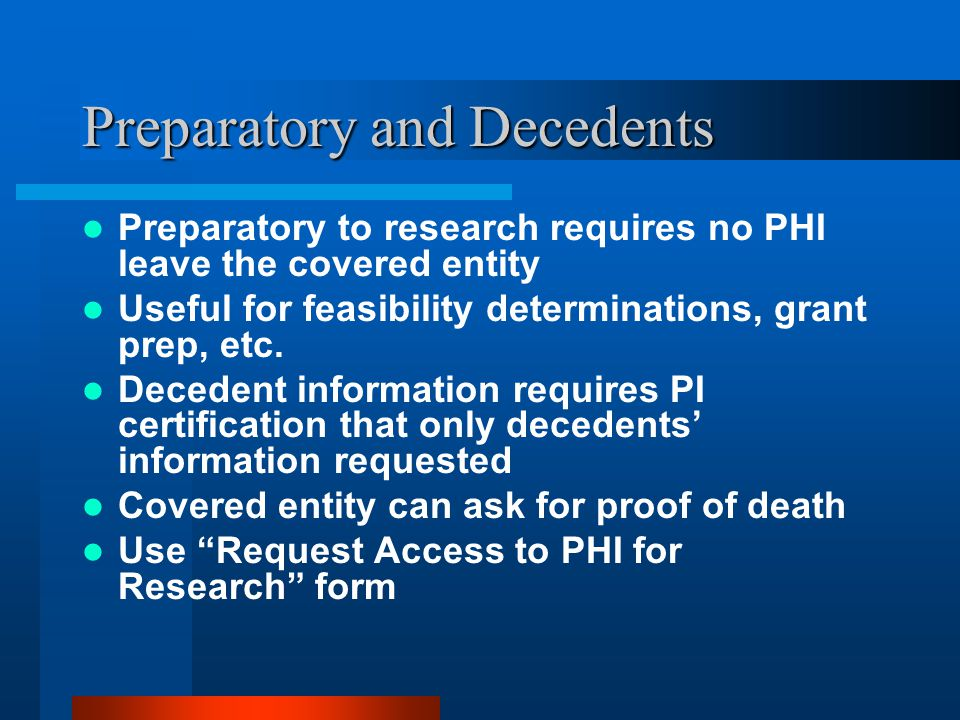 Preparatory and Decedents Preparatory to research requires no PHI leave the covered entity Useful for feasibility determinations, grant prep, etc.