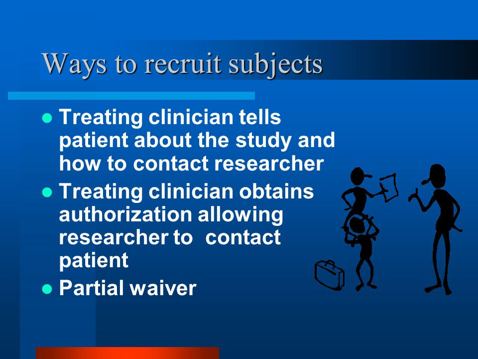 Ways to recruit subjects Treating clinician tells patient about the study and how to contact researcher Treating clinician obtains authorization allowing researcher to contact patient Partial waiver