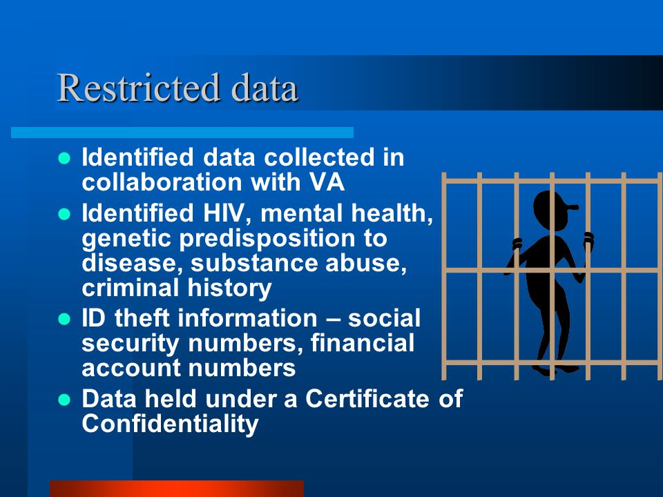 Restricted data Identified data collected in collaboration with VA Identified HIV, mental health, genetic predisposition to disease, substance abuse, criminal history ID theft information – social security numbers, financial account numbers Data held under a Certificate of Confidentiality