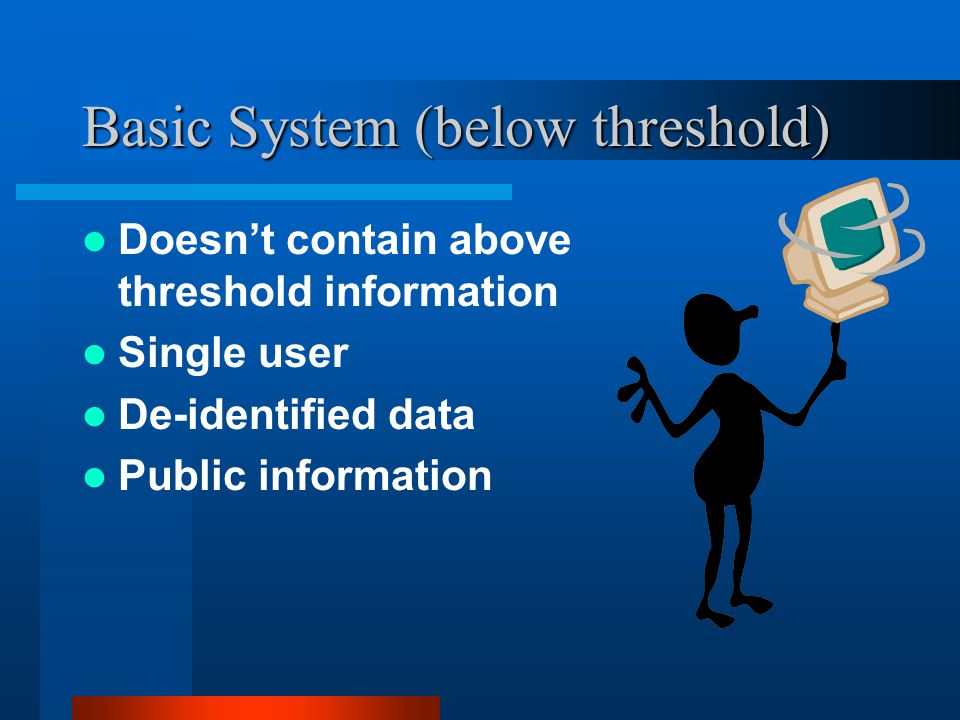 Basic System (below threshold) Doesn't contain above threshold information Single user De-identified data Public information