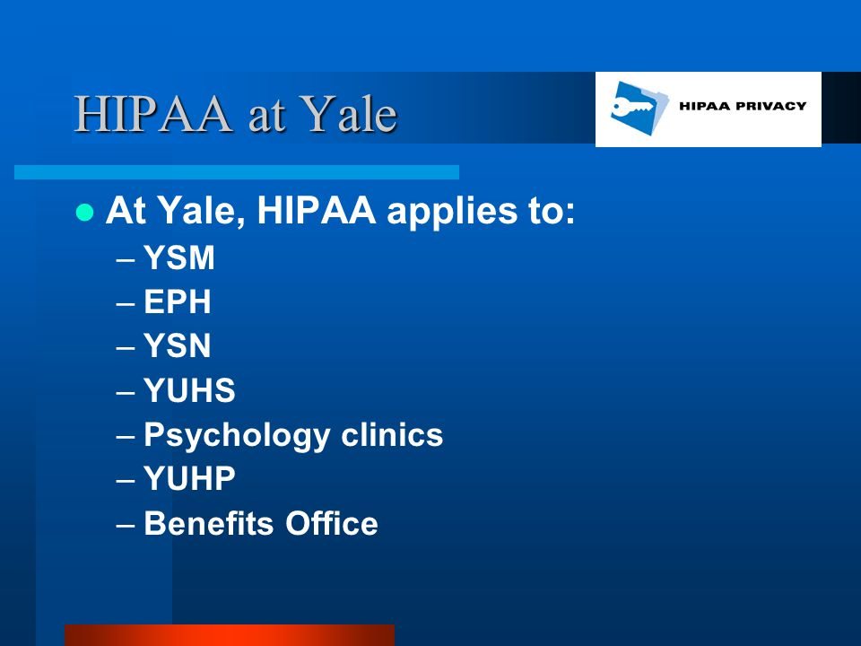 HIPAA at Yale At Yale, HIPAA applies to: –YSM –EPH –YSN –YUHS –Psychology clinics –YUHP –Benefits Office