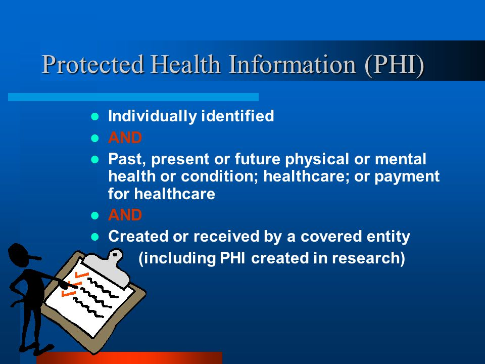 Protected Health Information (PHI) Individually identified AND Past, present or future physical or mental health or condition; healthcare; or payment for healthcare AND Created or received by a covered entity (including PHI created in research)