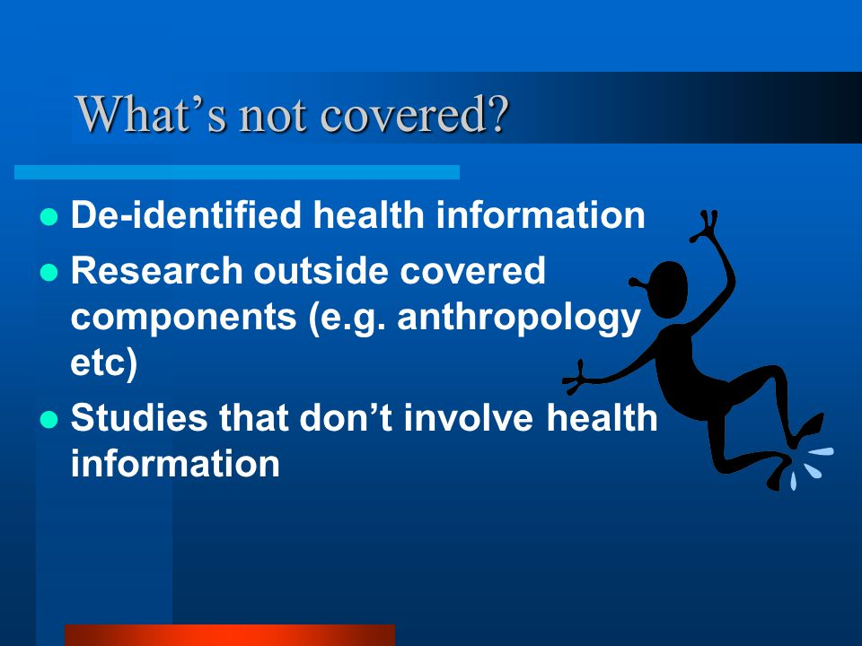 What's not covered. De-identified health information Research outside covered components (e.g.