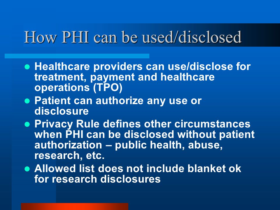 How PHI can be used/disclosed Healthcare providers can use/disclose for treatment, payment and healthcare operations (TPO) Patient can authorize any use or disclosure Privacy Rule defines other circumstances when PHI can be disclosed without patient authorization – public health, abuse, research, etc.