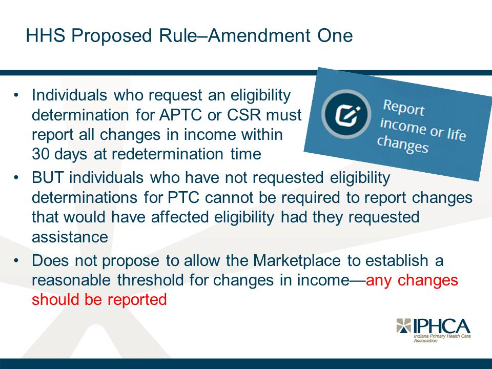 HHS Proposed Rule–Amendment One Individuals who request an eligibility determination for APTC or CSR must report all changes in income within 30 days at redetermination time BUT individuals who have not requested eligibility determinations for PTC cannot be required to report changes that would have affected eligibility had they requested assistance Does not propose to allow the Marketplace to establish a reasonable threshold for changes in income—any changes should be reported