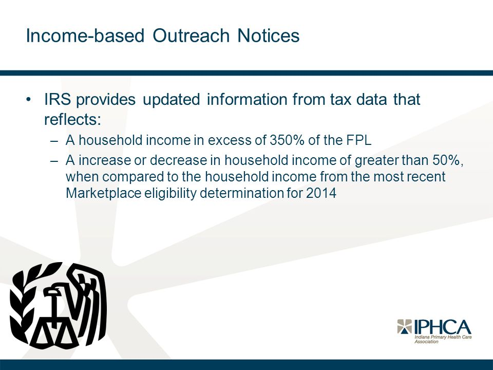 Income-based Outreach Notices IRS provides updated information from tax data that reflects: –A household income in excess of 350% of the FPL –A increase or decrease in household income of greater than 50%, when compared to the household income from the most recent Marketplace eligibility determination for 2014