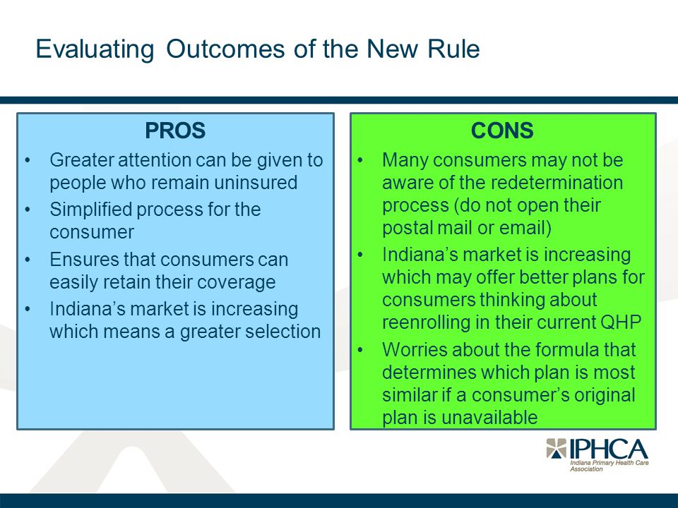 Evaluating Outcomes of the New Rule PROS Greater attention can be given to people who remain uninsured Simplified process for the consumer Ensures that consumers can easily retain their coverage Indiana's market is increasing which means a greater selection CONS Many consumers may not be aware of the redetermination process (do not open their postal mail or email) Indiana's market is increasing which may offer better plans for consumers thinking about reenrolling in their current QHP Worries about the formula that determines which plan is most similar if a consumer's original plan is unavailable