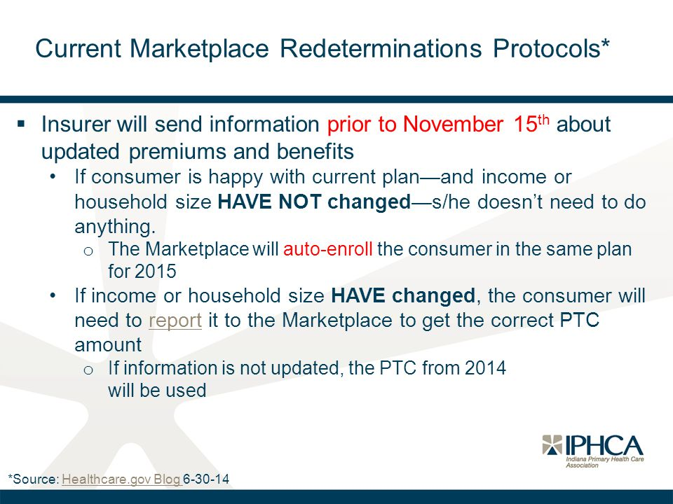 Current Marketplace Redeterminations Protocols*  Insurer will send information prior to November 15 th about updated premiums and benefits If consumer is happy with current plan—and income or household size HAVE NOT changed—s/he doesn't need to do anything.