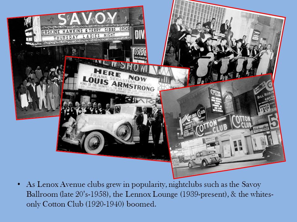As Lenox Avenue clubs grew in popularity, nightclubs such as the Savoy Ballroom (late 20's-1958), the Lennox Lounge (1939-present), & the whites- only