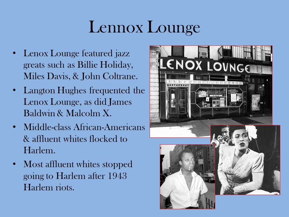 Lennox Lounge Lenox Lounge featured jazz greats such as Billie Holiday, Miles Davis, & John Coltrane. Langton Hughes frequented the Lenox Lounge, as d