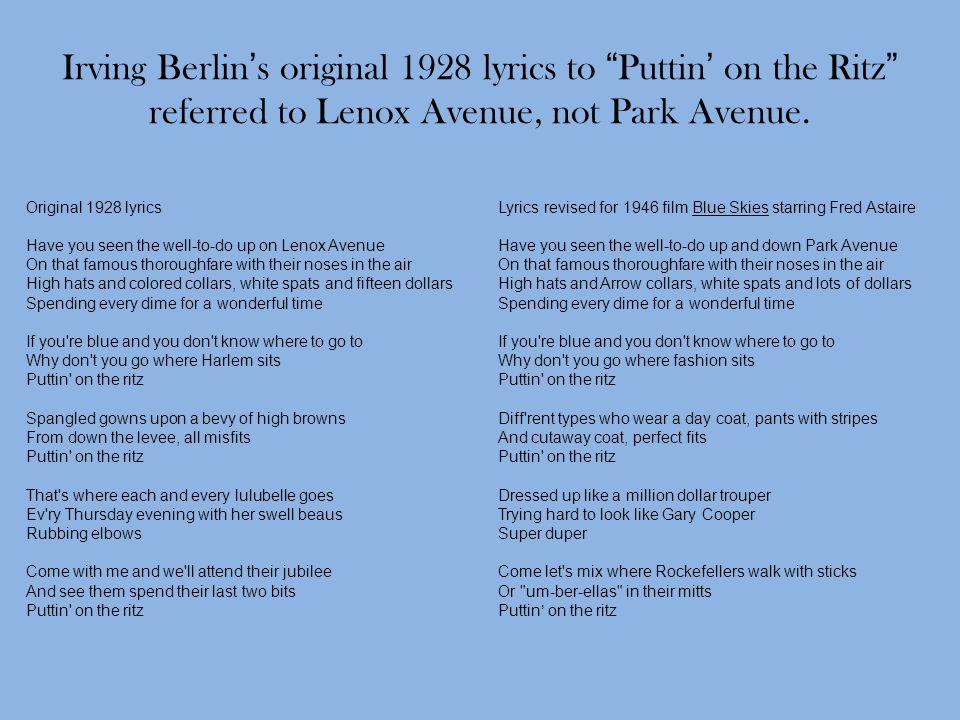 "Irving Berlin's original 1928 lyrics to ""Puttin' on the Ritz"" referred to Lenox Avenue, not Park Avenue. Original 1928 lyrics Have you seen the well-t"