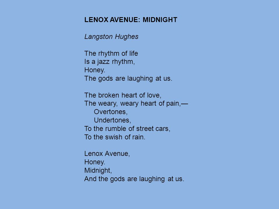 LENOX AVENUE: MIDNIGHT Langston Hughes The rhythm of life Is a jazz rhythm, Honey. The gods are laughing at us. The broken heart of love, The weary, w