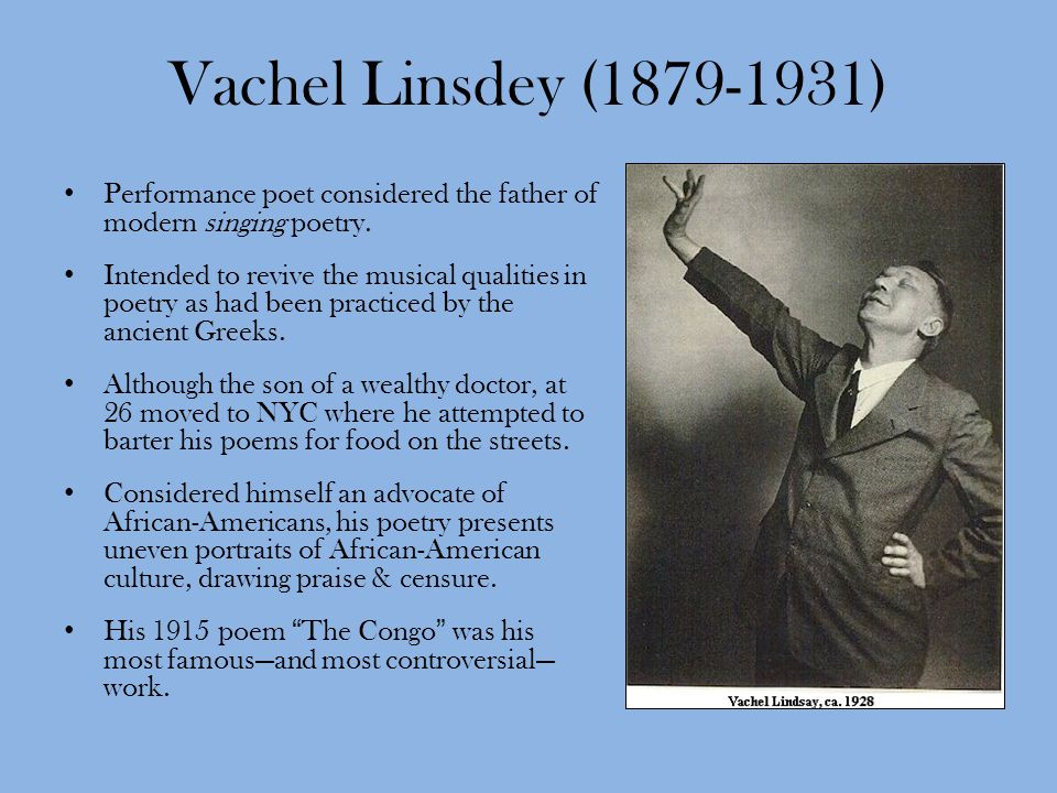 Vachel Linsdey (1879-1931) Performance poet considered the father of modern singing poetry. Intended to revive the musical qualities in poetry as had
