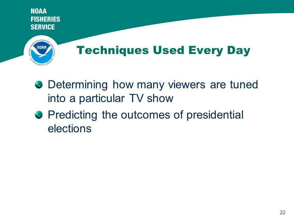 22 Techniques Used Every Day Determining how many viewers are tuned into a particular TV show Predicting the outcomes of presidential elections