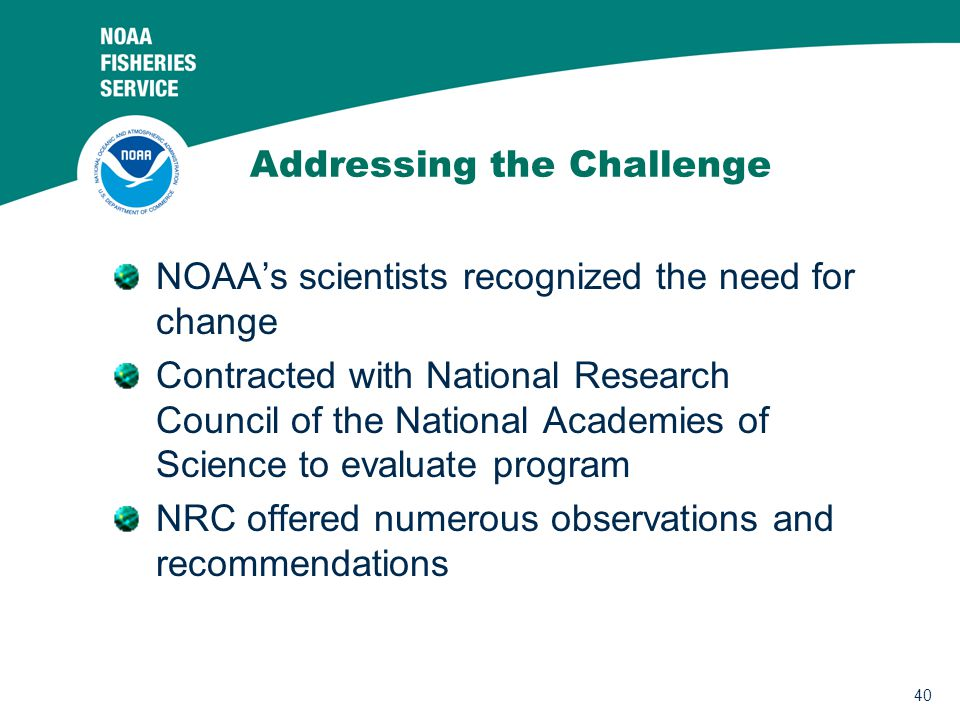 40 Addressing the Challenge NOAA's scientists recognized the need for change Contracted with National Research Council of the National Academies of Science to evaluate program NRC offered numerous observations and recommendations