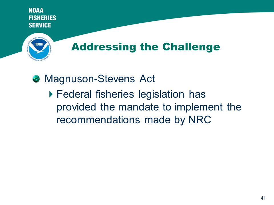 41 Addressing the Challenge Magnuson-Stevens Act Federal fisheries legislation has provided the mandate to implement the recommendations made by NRC