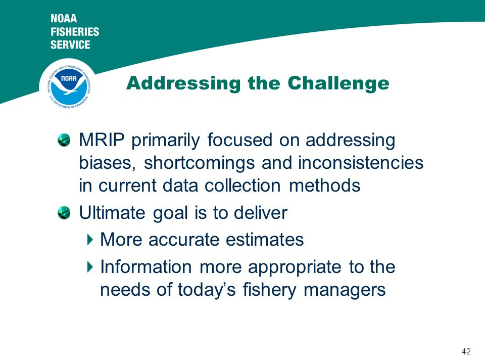 42 Addressing the Challenge MRIP primarily focused on addressing biases, shortcomings and inconsistencies in current data collection methods Ultimate goal is to deliver More accurate estimates Information more appropriate to the needs of today's fishery managers
