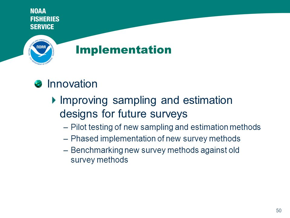 50 Implementation Innovation Improving sampling and estimation designs for future surveys –Pilot testing of new sampling and estimation methods –Phased implementation of new survey methods –Benchmarking new survey methods against old survey methods