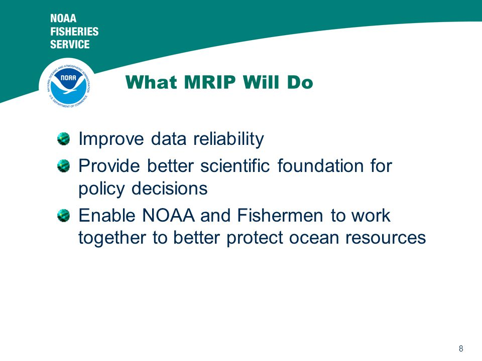 8 What MRIP Will Do Improve data reliability Provide better scientific foundation for policy decisions Enable NOAA and Fishermen to work together to better protect ocean resources