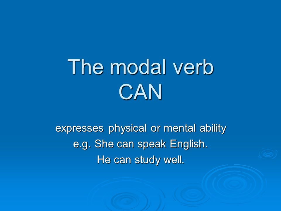 The modal verb CAN expresses physical or mental ability e.g.