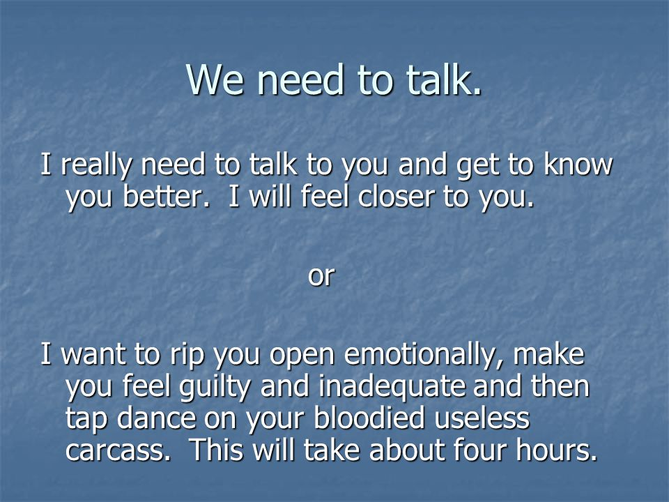 We need to talk.I really need to talk to you and get to know you better.