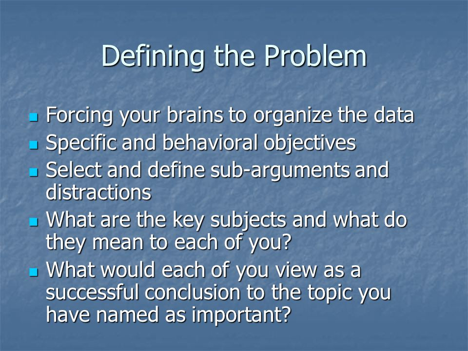 Defining the Problem Forcing your brains to organize the data Forcing your brains to organize the data Specific and behavioral objectives Specific and behavioral objectives Select and define sub-arguments and distractions Select and define sub-arguments and distractions What are the key subjects and what do they mean to each of you.