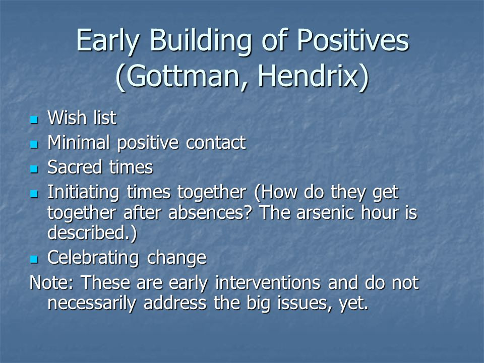 Early Building of Positives (Gottman, Hendrix) Wish list Wish list Minimal positive contact Minimal positive contact Sacred times Sacred times Initiating times together (How do they get together after absences.