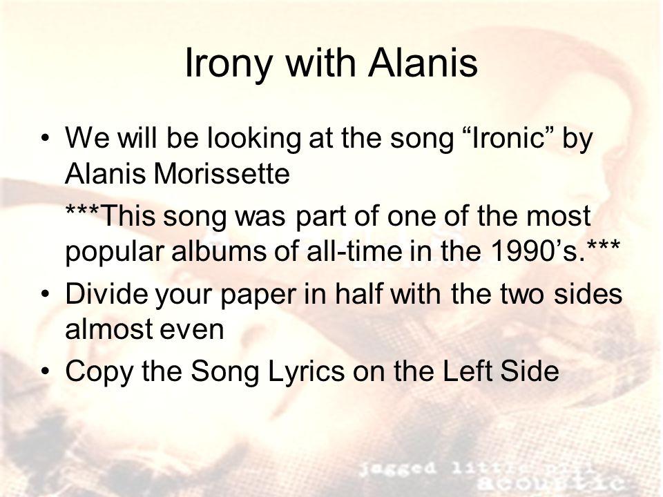 Irony with Alanis We will be looking at the song Ironic by Alanis Morissette ***This song was part of one of the most popular albums of all-time in the 1990's.*** Divide your paper in half with the two sides almost even Copy the Song Lyrics on the Left Side