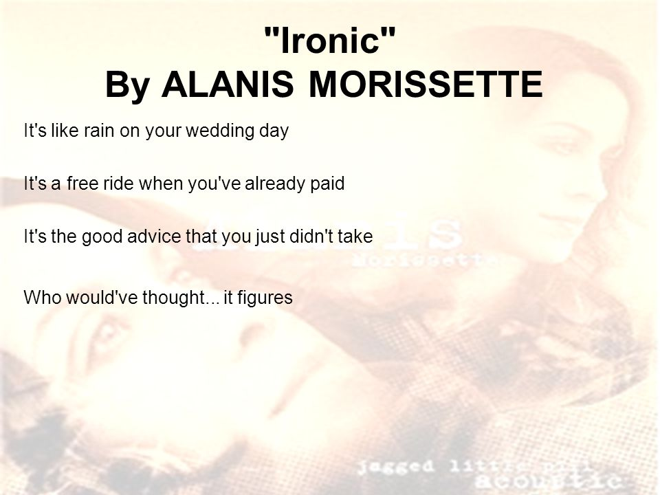 Ironic By ALANIS MORISSETTE It s like rain on your wedding day It s a free ride when you ve already paid It s the good advice that you just didn t take Who would ve thought...