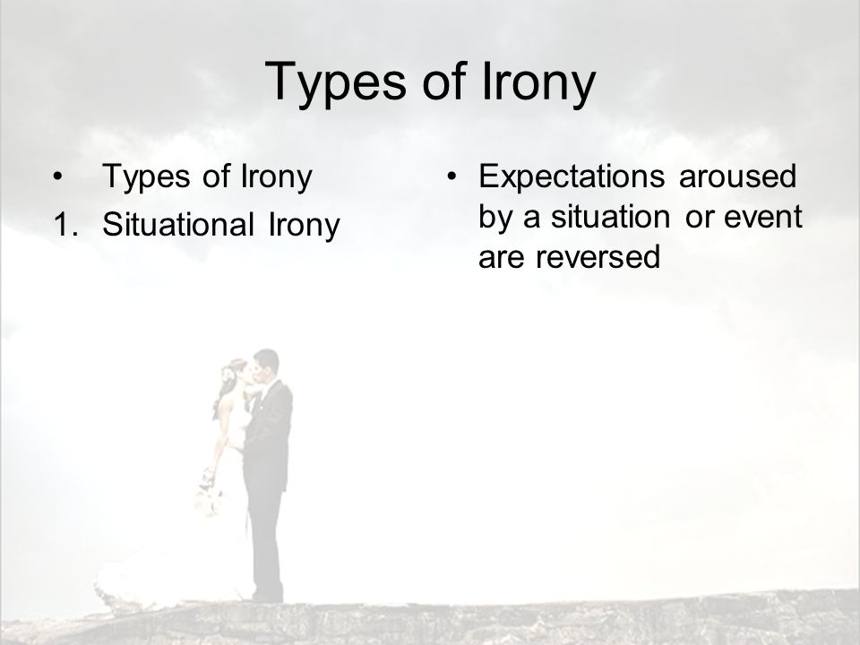 Types of Irony 1.Situational Irony Expectations aroused by a situation or event are reversed