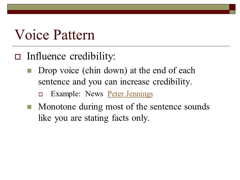 Voice Pattern  Influence credibility: Drop voice (chin down) at the end of each sentence and you can increase credibility.